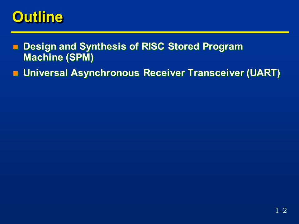 1-2 OutlineOutline n Design and Synthesis of RISC Stored Program Machine (SPM) n Universal Asynchronous Receiver Transceiver (UART) n Design and Synthesis of RISC Stored Program Machine (SPM) n Universal Asynchronous Receiver Transceiver (UART)