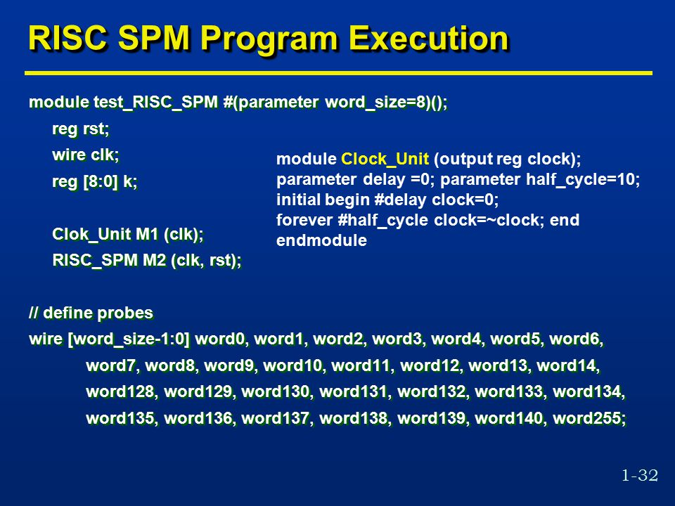 1-32 RISC SPM Program Execution module test_RISC_SPM #(parameter word_size=8)(); reg rst; wire clk; reg [8:0] k; Clok_Unit M1 (clk); RISC_SPM M2 (clk, rst); // define probes wire [word_size-1:0] word0, word1, word2, word3, word4, word5, word6, word7, word8, word9, word10, word11, word12, word13, word14, word128, word129, word130, word131, word132, word133, word134, word135, word136, word137, word138, word139, word140, word255; module test_RISC_SPM #(parameter word_size=8)(); reg rst; wire clk; reg [8:0] k; Clok_Unit M1 (clk); RISC_SPM M2 (clk, rst); // define probes wire [word_size-1:0] word0, word1, word2, word3, word4, word5, word6, word7, word8, word9, word10, word11, word12, word13, word14, word128, word129, word130, word131, word132, word133, word134, word135, word136, word137, word138, word139, word140, word255; module Clock_Unit (output reg clock); parameter delay =0; parameter half_cycle=10; initial begin #delay clock=0; forever #half_cycle clock=~clock; end endmodule