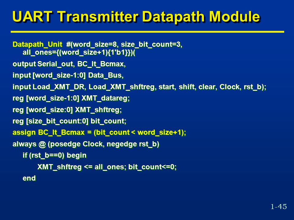 1-45 UART Transmitter Datapath Module Datapath_Unit #(word_size=8, size_bit_count=3, all_ones={(word_size+1){1 b1}})( output Serial_out, BC_lt_Bcmax, input [word_size-1:0] Data_Bus, input Load_XMT_DR, Load_XMT_shftreg, start, shift, clear, Clock, rst_b); reg [word_size-1:0] XMT_datareg; reg [word_size:0] XMT_shftreg; reg [size_bit_count:0] bit_count; assign BC_lt_Bcmax = (bit_count < word_size+1); always @ (posedge Clock, negedge rst_b) if (rst_b==0) begin XMT_shftreg <= all_ones; bit_count<=0; end Datapath_Unit #(word_size=8, size_bit_count=3, all_ones={(word_size+1){1 b1}})( output Serial_out, BC_lt_Bcmax, input [word_size-1:0] Data_Bus, input Load_XMT_DR, Load_XMT_shftreg, start, shift, clear, Clock, rst_b); reg [word_size-1:0] XMT_datareg; reg [word_size:0] XMT_shftreg; reg [size_bit_count:0] bit_count; assign BC_lt_Bcmax = (bit_count < word_size+1); always @ (posedge Clock, negedge rst_b) if (rst_b==0) begin XMT_shftreg <= all_ones; bit_count<=0; end