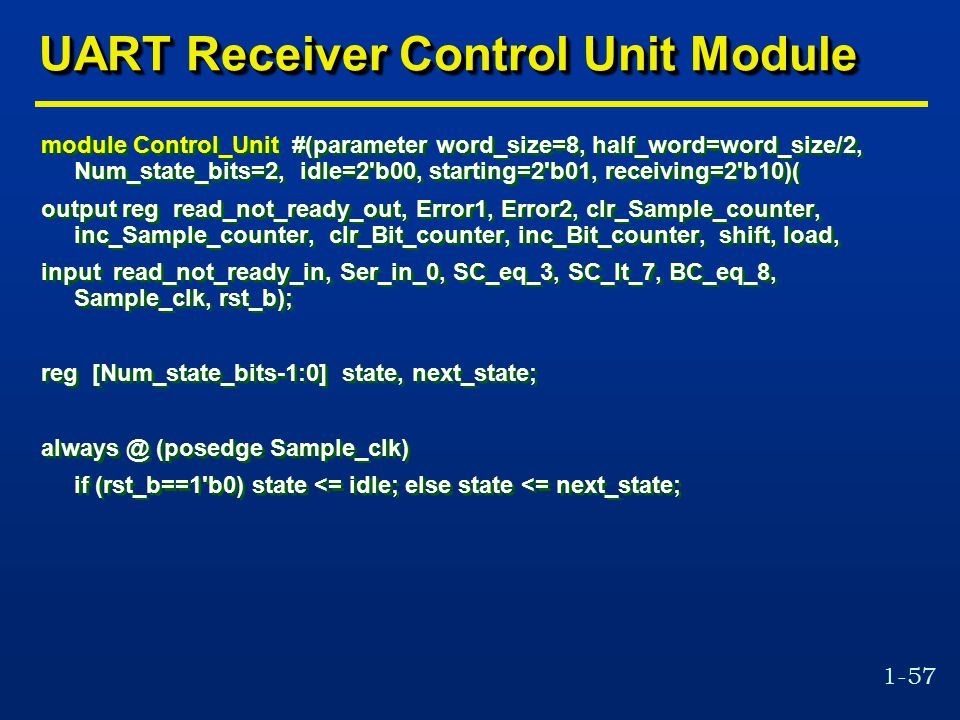 1-57 UART Receiver Control Unit Module module Control_Unit #(parameter word_size=8, half_word=word_size/2, Num_state_bits=2, idle=2 b00, starting=2 b01, receiving=2 b10)( output reg read_not_ready_out, Error1, Error2, clr_Sample_counter, inc_Sample_counter, clr_Bit_counter, inc_Bit_counter, shift, load, input read_not_ready_in, Ser_in_0, SC_eq_3, SC_lt_7, BC_eq_8, Sample_clk, rst_b); reg [Num_state_bits-1:0] state, next_state; always @ (posedge Sample_clk) if (rst_b==1 b0) state <= idle; else state <= next_state; module Control_Unit #(parameter word_size=8, half_word=word_size/2, Num_state_bits=2, idle=2 b00, starting=2 b01, receiving=2 b10)( output reg read_not_ready_out, Error1, Error2, clr_Sample_counter, inc_Sample_counter, clr_Bit_counter, inc_Bit_counter, shift, load, input read_not_ready_in, Ser_in_0, SC_eq_3, SC_lt_7, BC_eq_8, Sample_clk, rst_b); reg [Num_state_bits-1:0] state, next_state; always @ (posedge Sample_clk) if (rst_b==1 b0) state <= idle; else state <= next_state;