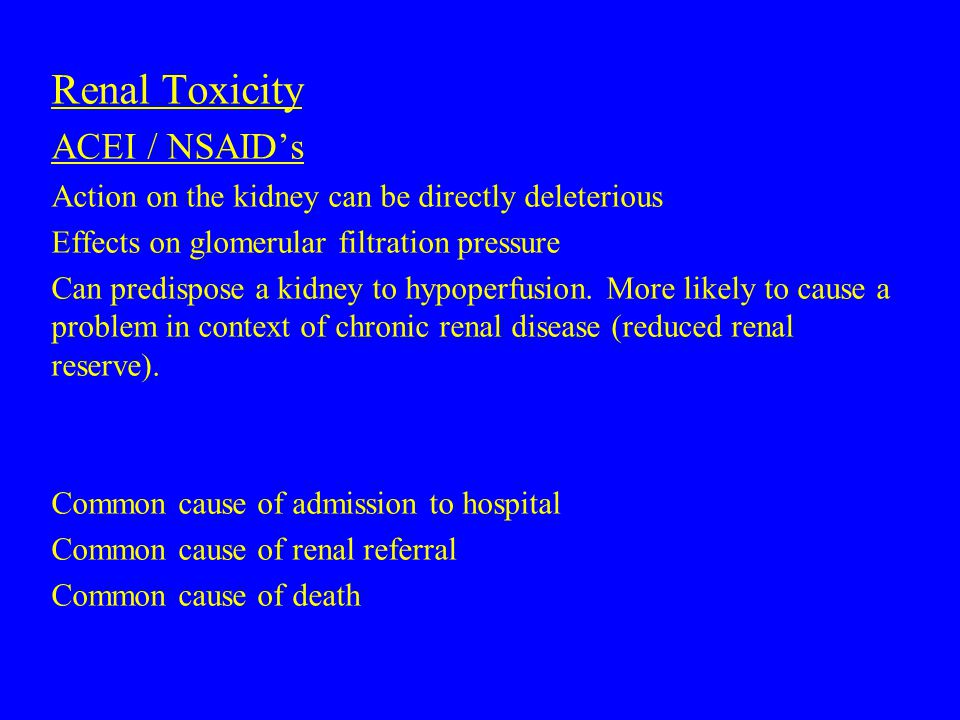 Renal Toxicity ACEI / NSAID's Action on the kidney can be directly deleterious Effects on glomerular filtration pressure Can predispose a kidney to hypoperfusion.