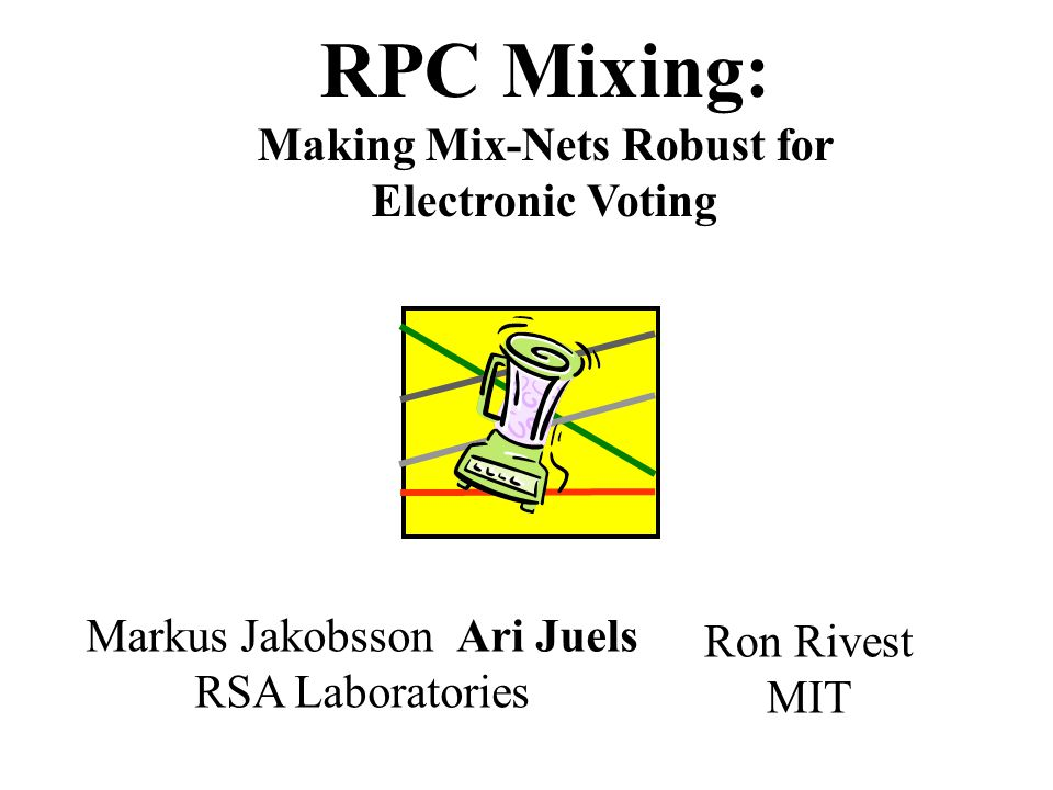 RPC Mixing: Making Mix-Nets Robust for Electronic Voting Ron Rivest MIT Markus Jakobsson Ari Juels RSA Laboratories