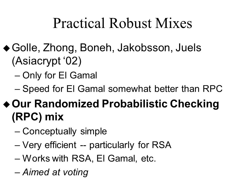 Practical Robust Mixes u Golle, Zhong, Boneh, Jakobsson, Juels (Asiacrypt '02) –Only for El Gamal –Speed for El Gamal somewhat better than RPC u Our Randomized Probabilistic Checking (RPC) mix –Conceptually simple –Very efficient -- particularly for RSA –Works with RSA, El Gamal, etc.
