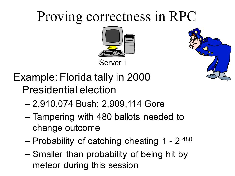 Proving correctness in RPC Server i Example: Florida tally in 2000 Presidential election –2,910,074 Bush; 2,909,114 Gore –Tampering with 480 ballots needed to change outcome –Probability of catching cheating 1 - 2 -480 –Smaller than probability of being hit by meteor during this session