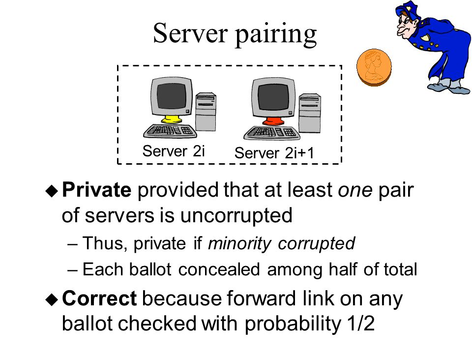 Server pairing Server 2i Server 2i+1 u Private provided that at least one pair of servers is uncorrupted –Thus, private if minority corrupted –Each ballot concealed among half of total u Correct because forward link on any ballot checked with probability 1/2