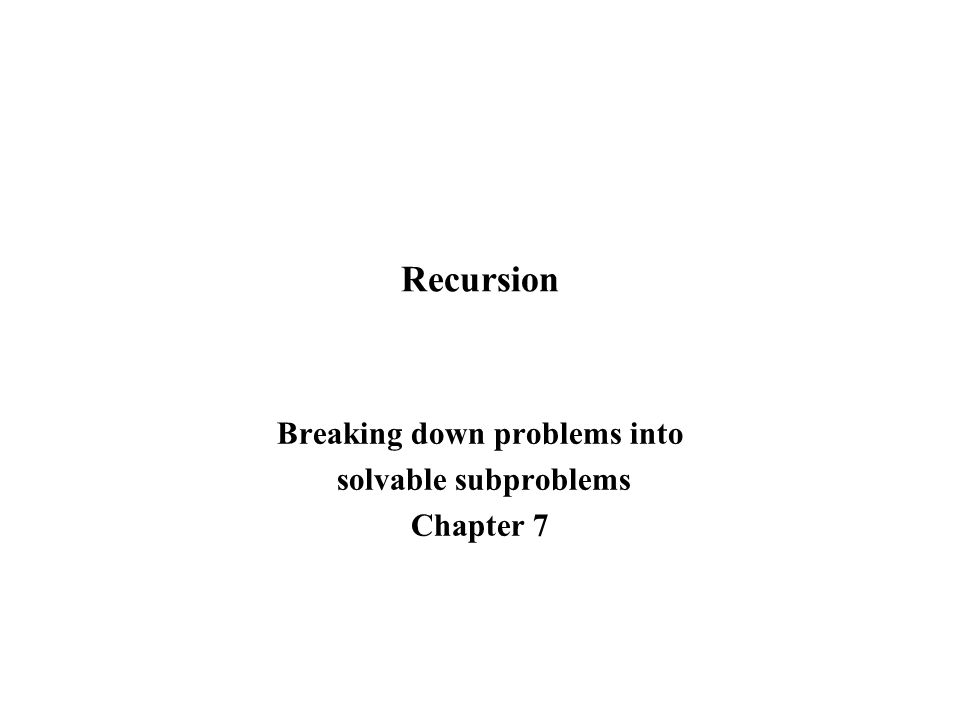 Recursion Breaking down problems into solvable subproblems Chapter 7