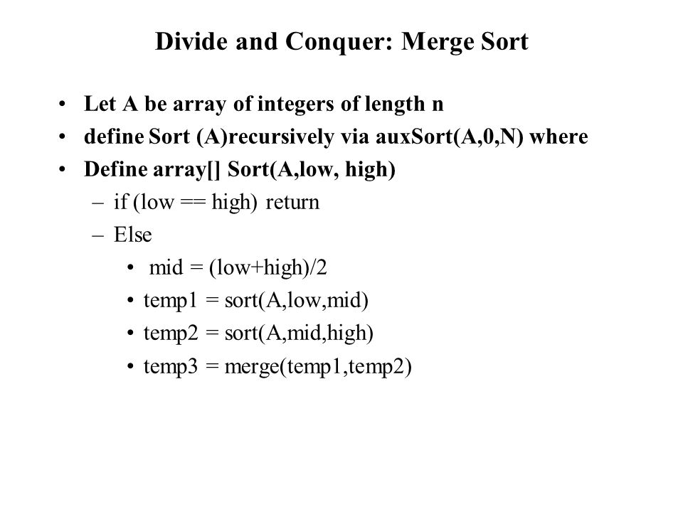 Divide and Conquer: Merge Sort Let A be array of integers of length n define Sort (A)recursively via auxSort(A,0,N) where Define array[] Sort(A,low, high) –if (low == high) return –Else mid = (low+high)/2 temp1 = sort(A,low,mid) temp2 = sort(A,mid,high) temp3 = merge(temp1,temp2)