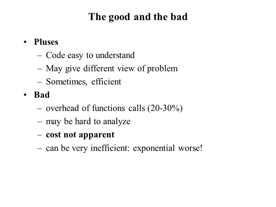 The good and the bad Pluses –Code easy to understand –May give different view of problem –Sometimes, efficient Bad –overhead of functions calls (20-30%) –may be hard to analyze –cost not apparent –can be very inefficient: exponential worse!