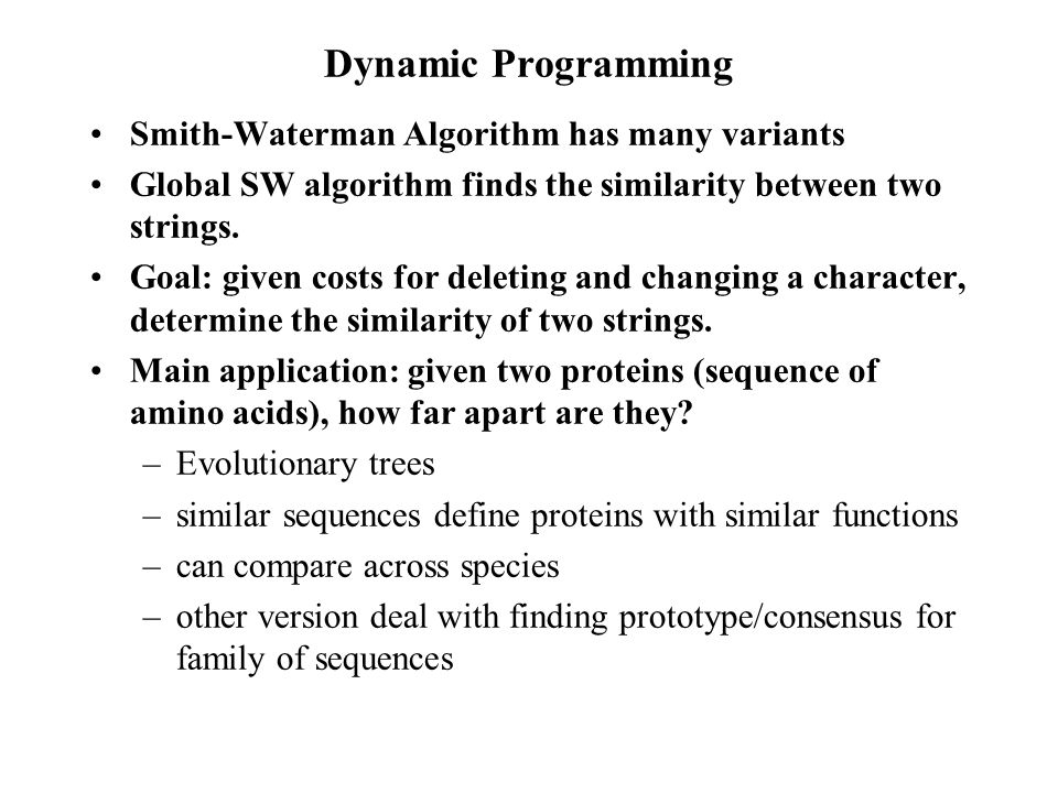Dynamic Programming Smith-Waterman Algorithm has many variants Global SW algorithm finds the similarity between two strings.