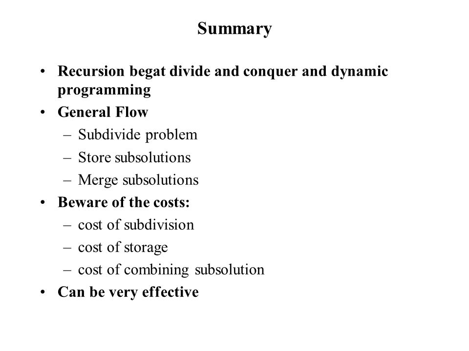 Summary Recursion begat divide and conquer and dynamic programming General Flow –Subdivide problem –Store subsolutions –Merge subsolutions Beware of the costs: –cost of subdivision –cost of storage –cost of combining subsolution Can be very effective