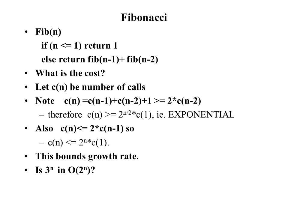Fibonacci Fib(n) if (n <= 1) return 1 else return fib(n-1)+ fib(n-2) What is the cost.
