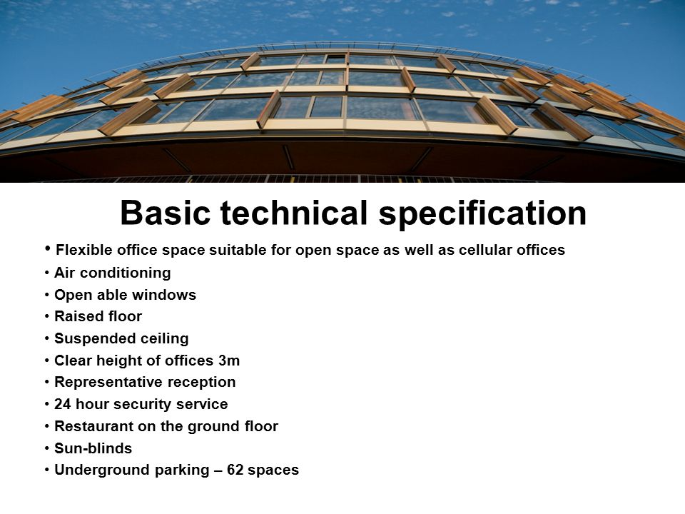 Basic technical specification Flexible office space suitable for open space as well as cellular offices Air conditioning Open able windows Raised floo