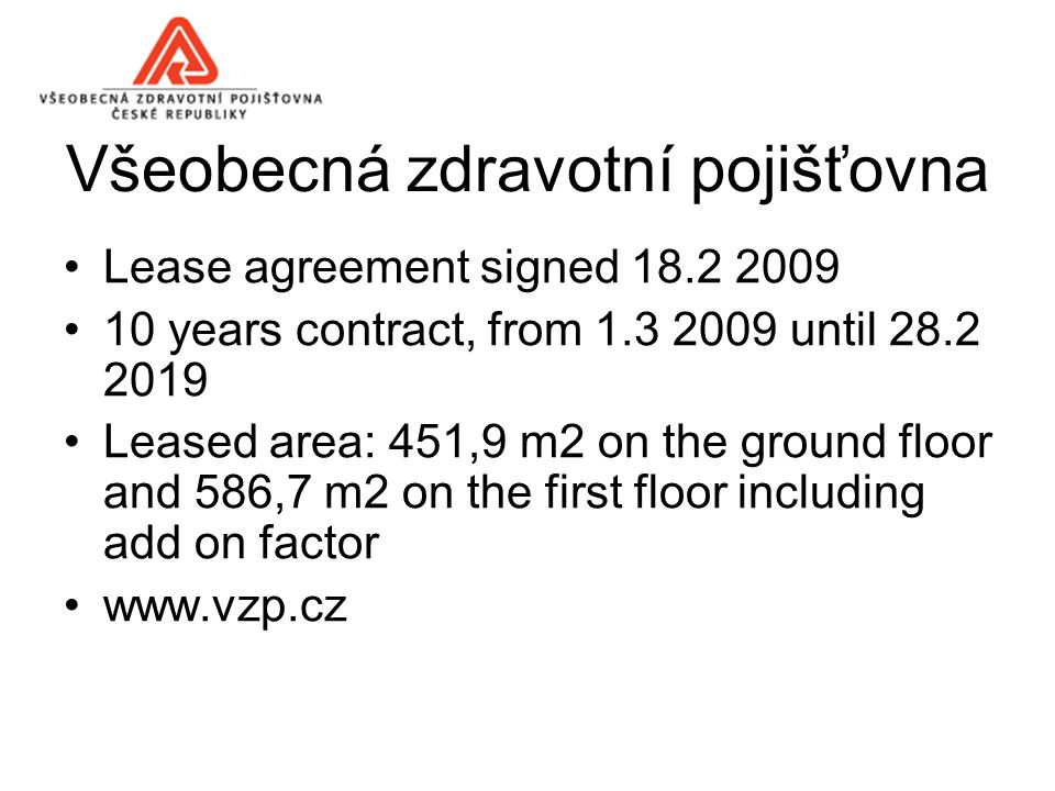 Všeobecná zdravotní pojišťovna Lease agreement signed 18.2 2009 10 years contract, from 1.3 2009 until 28.2 2019 Leased area: 451,9 m2 on the ground floor and 586,7 m2 on the first floor including add on factor www.vzp.cz