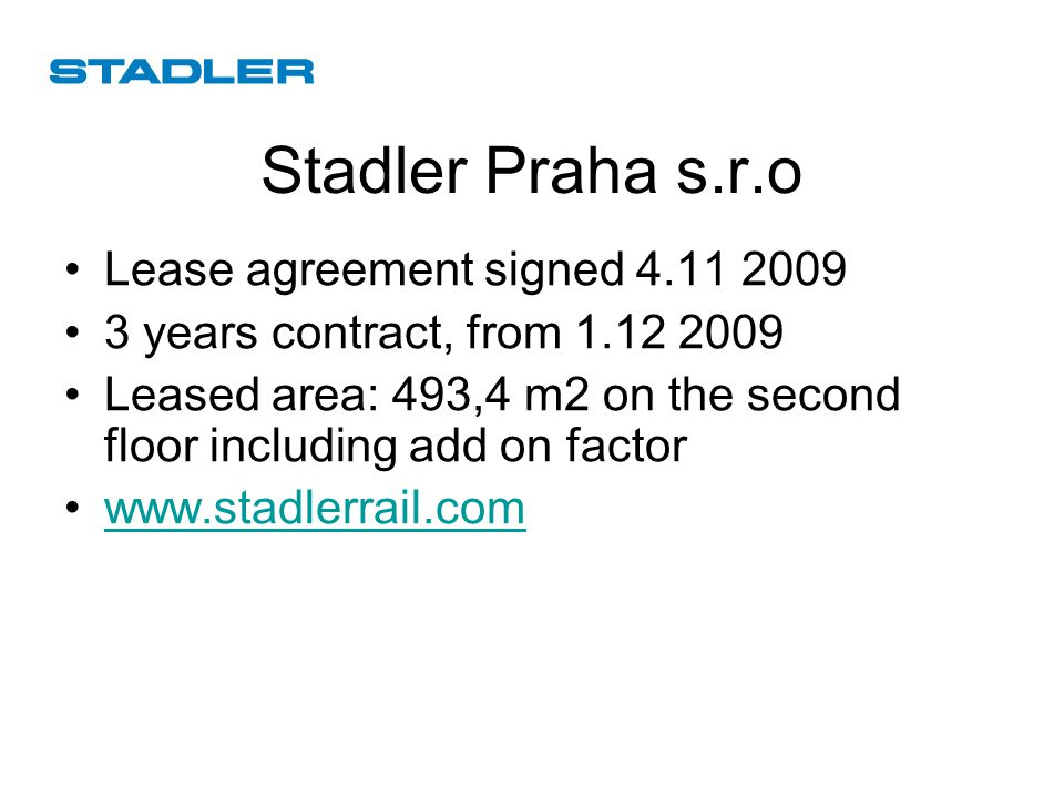 Stadler Praha s.r.o Lease agreement signed 4.11 2009 3 years contract, from 1.12 2009 Leased area: 493,4 m2 on the second floor including add on factor www.stadlerrail.com