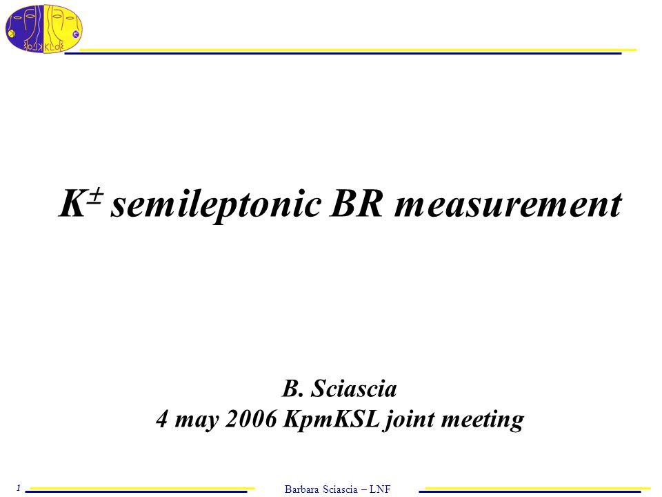 Barbara Sciascia – LNF 1 K  semileptonic BR measurement B. Sciascia 4 may 2006 KpmKSL joint meeting