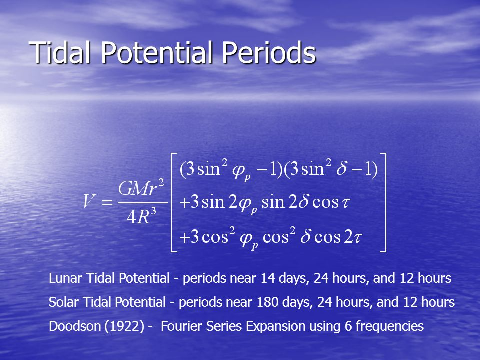 Tidal Potential Periods Lunar Tidal Potential - periods near 14 days, 24 hours, and 12 hours Solar Tidal Potential - periods near 180 days, 24 hours, and 12 hours Doodson (1922) - Fourier Series Expansion using 6 frequencies
