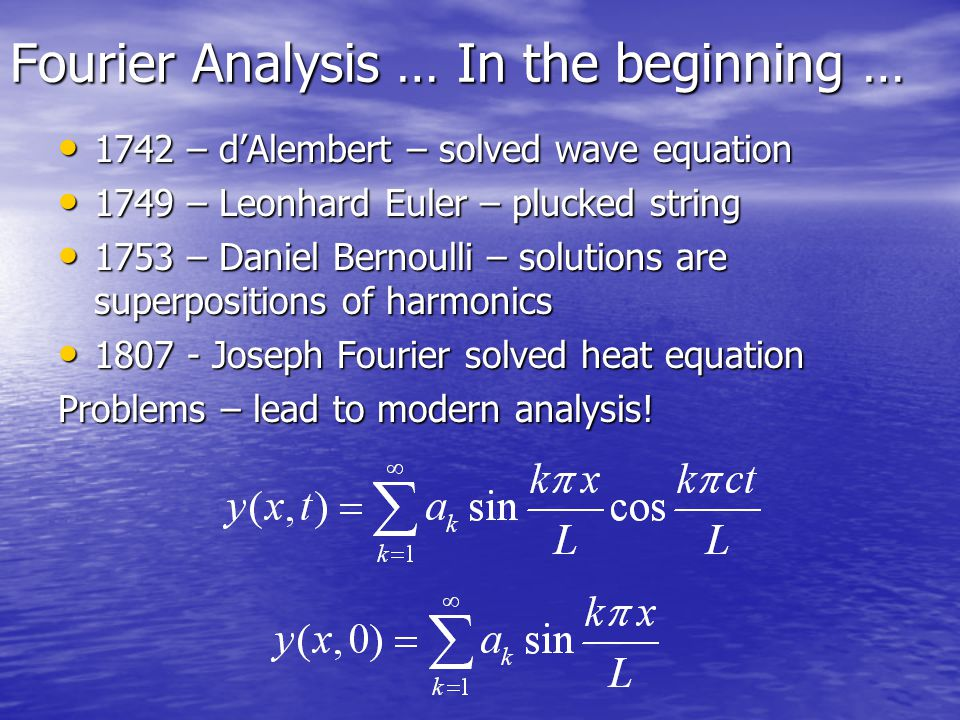 Fourier Analysis … In the beginning … 1742 – d'Alembert – solved wave equation 1742 – d'Alembert – solved wave equation 1749 – Leonhard Euler – plucked string 1749 – Leonhard Euler – plucked string 1753 – Daniel Bernoulli – solutions are superpositions of harmonics 1753 – Daniel Bernoulli – solutions are superpositions of harmonics 1807 - Joseph Fourier solved heat equation 1807 - Joseph Fourier solved heat equation Problems – lead to modern analysis!