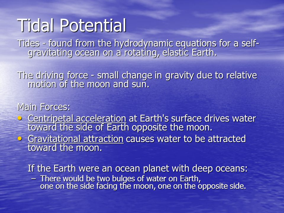 Tidal Potential Tides - found from the hydrodynamic equations for a self- gravitating ocean on a rotating, elastic Earth.