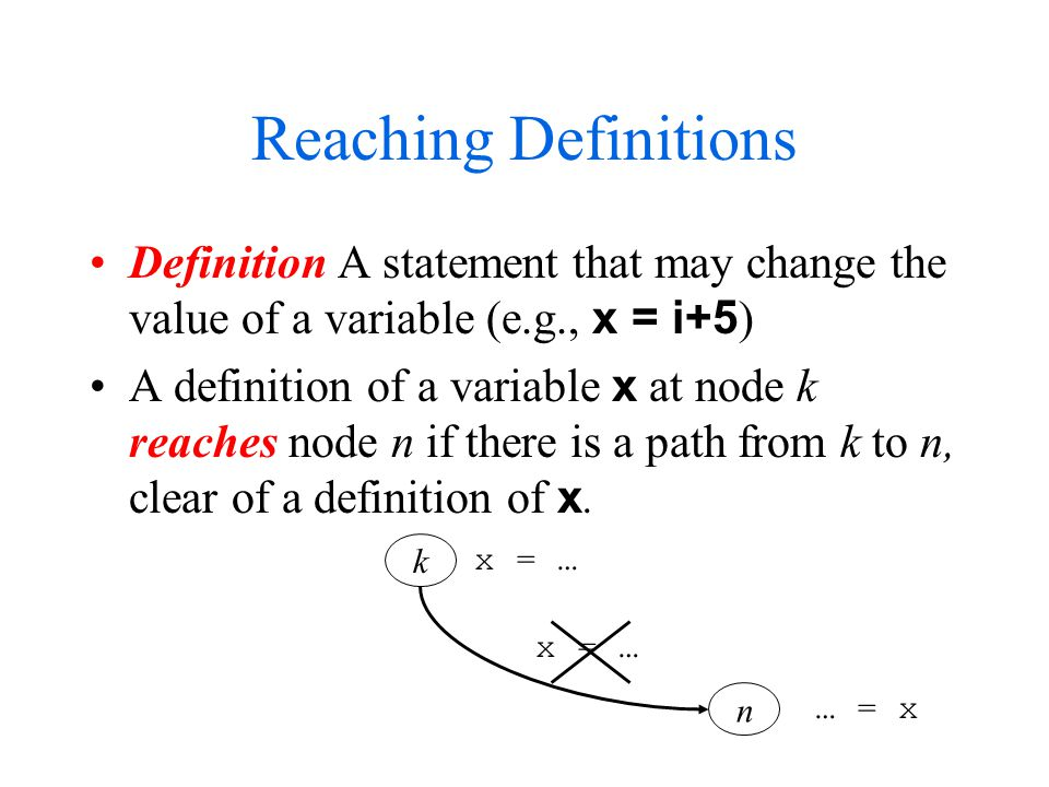 Reaching Definitions Definition A statement that may change the value of a variable (e.g., x = i+5 ) A definition of a variable x at node k reaches node n if there is a path from k to n, clear of a definition of x.