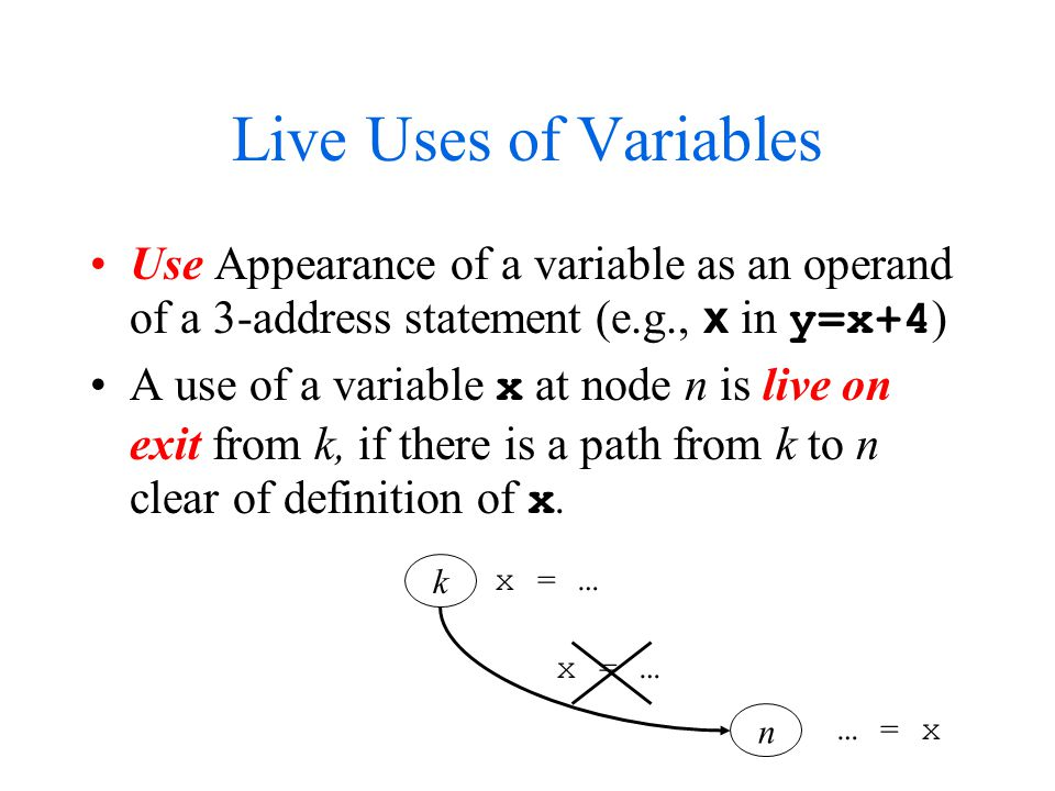 Live Uses of Variables Use Appearance of a variable as an operand of a 3-address statement (e.g., x in y=x+4 ) A use of a variable x at node n is live on exit from k, if there is a path from k to n clear of definition of x.