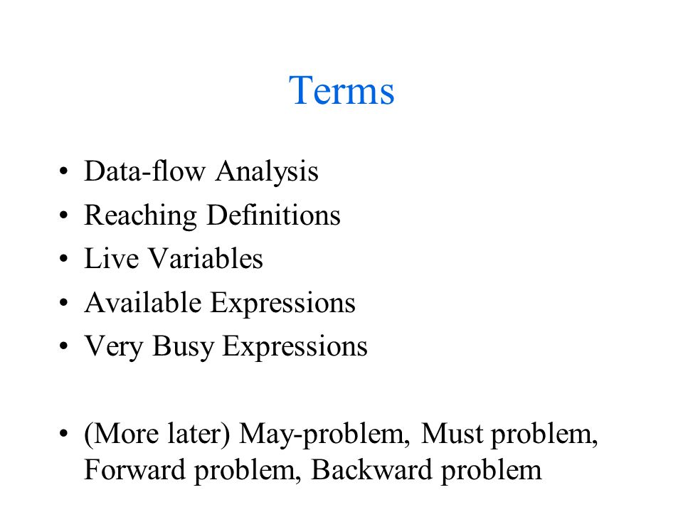 Terms Data-flow Analysis Reaching Definitions Live Variables Available Expressions Very Busy Expressions (More later) May-problem, Must problem, Forward problem, Backward problem