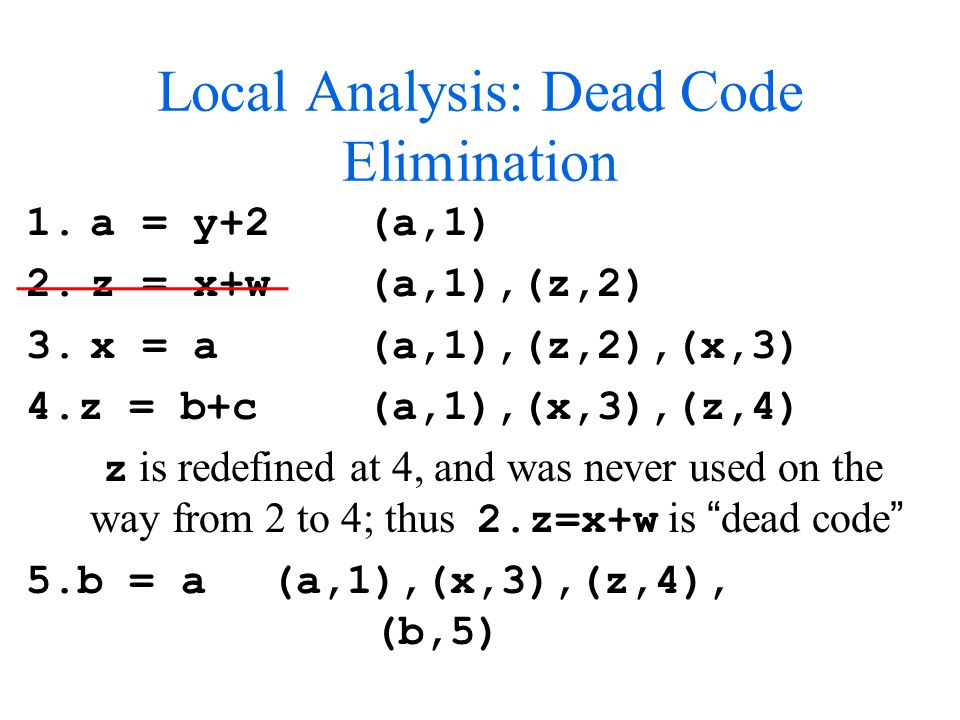 Local Analysis: Dead Code Elimination 1.a = y+2 (a,1) 2.z = x+w (a,1),(z,2) 3.x = a (a,1),(z,2),(x,3) 4.z = b+c (a,1),(x,3),(z,4) z is redefined at 4, and was never used on the way from 2 to 4; thus 2.z=x+w is dead code 5.b = a (a,1),(x,3),(z,4), (b,5)