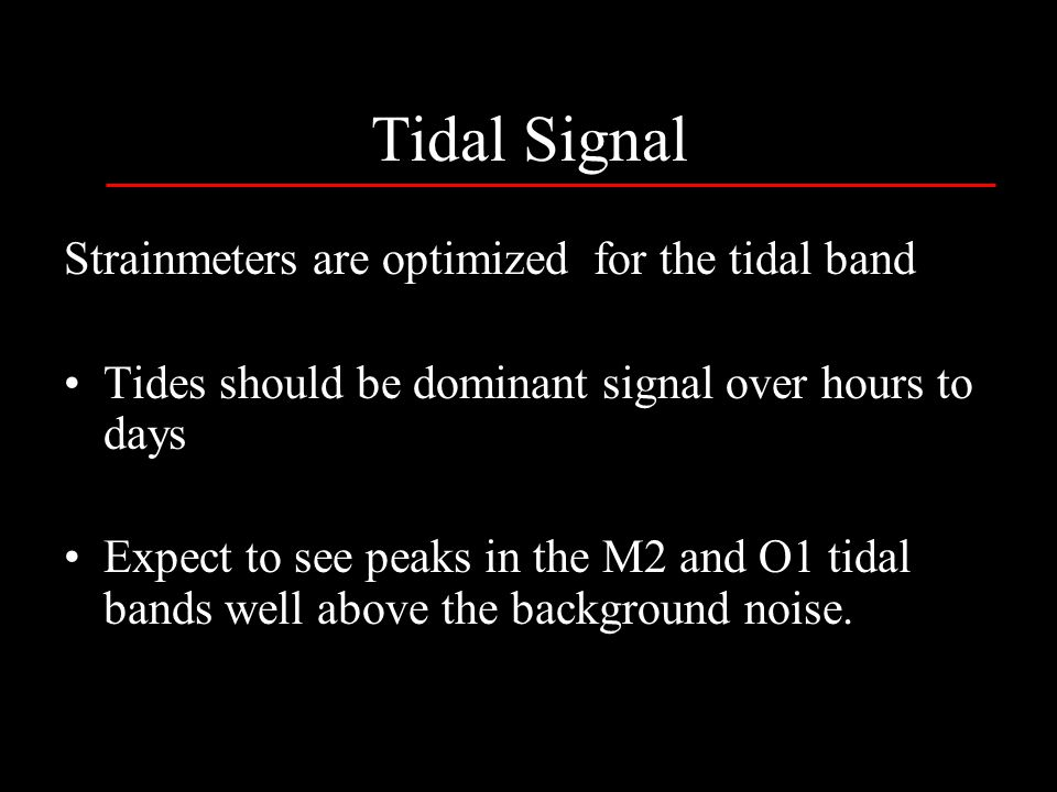 Strainmeters are optimized for the tidal band Tides should be dominant signal over hours to days Expect to see peaks in the M2 and O1 tidal bands well above the background noise.