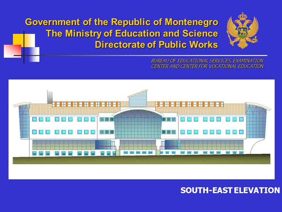 SOUTH-EAST ELEVATION BUREAU OF EDUCATIONAL SERVICES, EXAMINATION CENTER AND CENTER FOR VOCATIONAL EDUCATION Government of the Republic of Montenegro The Ministry of Education and Science Directorate of Public Works