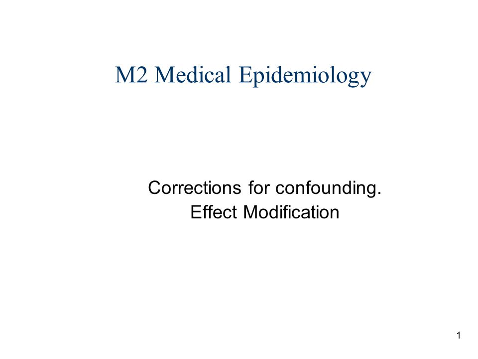 1 M2 Medical Epidemiology Corrections for confounding. Effect Modification