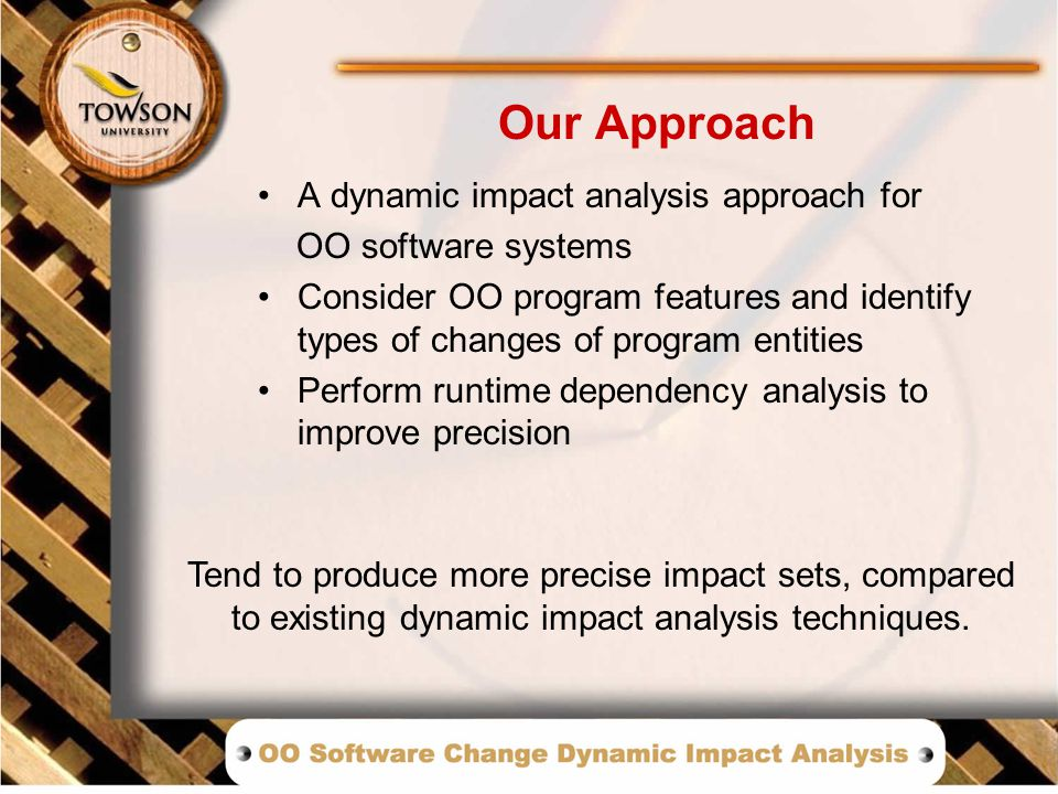 A dynamic impact analysis approach for OO software systems Consider OO program features and identify types of changes of program entities Perform runtime dependency analysis to improve precision Our Approach Tend to produce more precise impact sets, compared to existing dynamic impact analysis techniques.