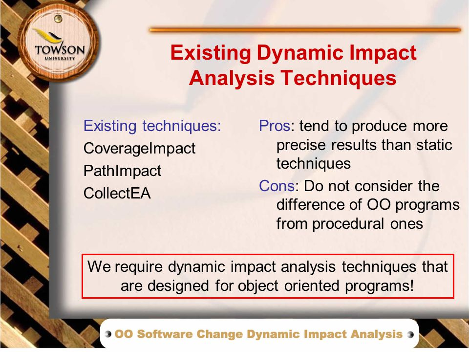 Existing Dynamic Impact Analysis Techniques Existing techniques: CoverageImpact PathImpact CollectEA Pros: tend to produce more precise results than static techniques Cons: Do not consider the difference of OO programs from procedural ones We require dynamic impact analysis techniques that are designed for object oriented programs!