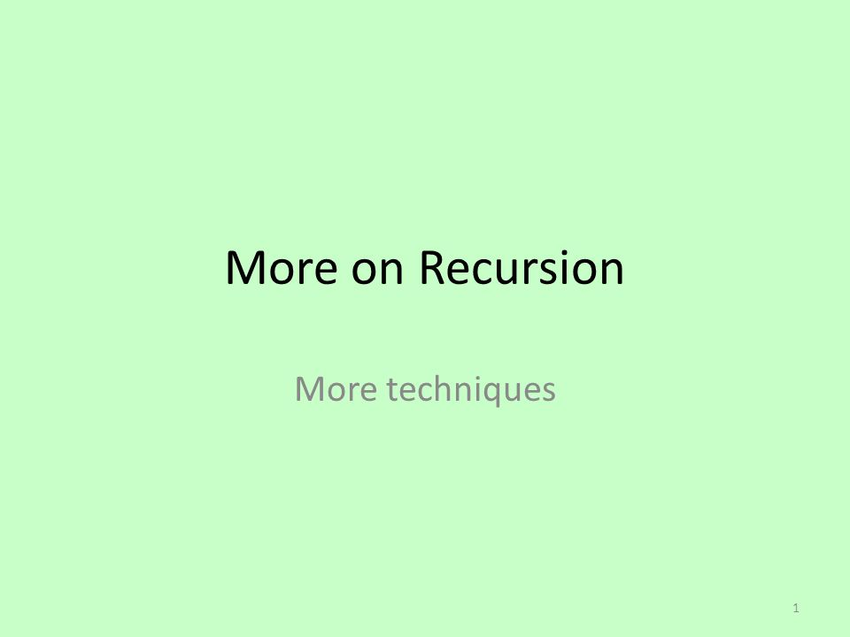 More on Recursion More techniques 1