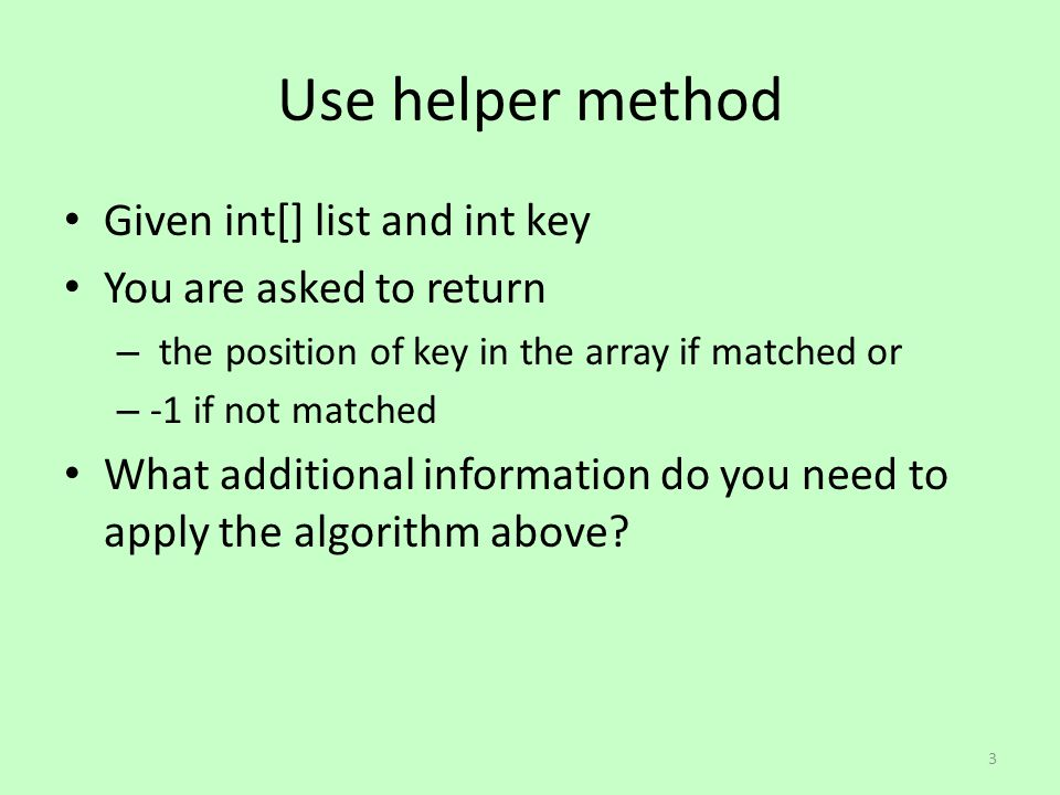 Use helper method Given int[] list and int key You are asked to return – the position of key in the array if matched or – -1 if not matched What additional information do you need to apply the algorithm above.