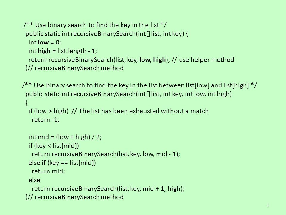 /** Use binary search to find the key in the list */ public static int recursiveBinarySearch(int[] list, int key) { int low = 0; int high = list.length - 1; return recursiveBinarySearch(list, key, low, high); // use helper method }// recursiveBinarySearch method /** Use binary search to find the key in the list between list[low] and list[high] */ public static int recursiveBinarySearch(int[] list, int key, int low, int high) { if (low > high) // The list has been exhausted without a match return -1; int mid = (low + high) / 2; if (key < list[mid]) return recursiveBinarySearch(list, key, low, mid - 1); else if (key == list[mid]) return mid; else return recursiveBinarySearch(list, key, mid + 1, high); }// recursiveBinarySearch method 4