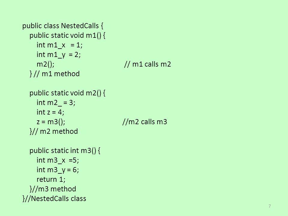 public class NestedCalls { public static void m1() { int m1_x = 1; int m1_y = 2; m2(); // m1 calls m2 } // m1 method public static void m2() { int m2_ = 3; int z = 4; z = m3(); //m2 calls m3 }// m2 method public static int m3() { int m3_x =5; int m3_y = 6; return 1; }//m3 method }//NestedCalls class 7