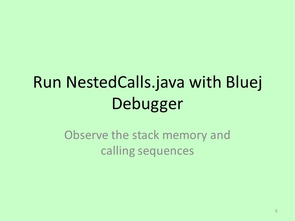 Run NestedCalls.java with Bluej Debugger Observe the stack memory and calling sequences 8