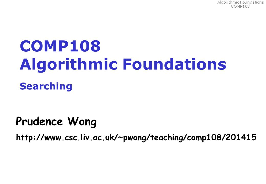Algorithmic Foundations COMP108 COMP108 Algorithmic Foundations Searching Prudence Wong http://www.csc.liv.ac.uk/~pwong/teaching/comp108/201415
