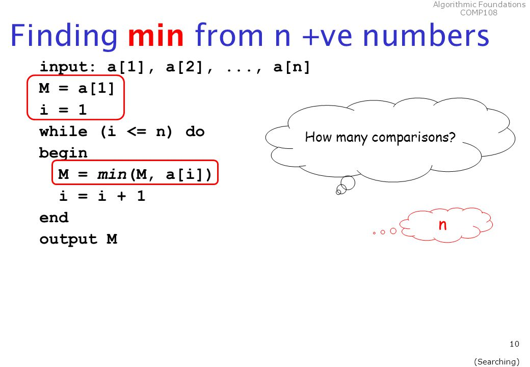 Algorithmic Foundations COMP108 10 (Searching) Finding min from n +ve numbers input: a[1], a[2],..., a[n] M = a[1] i = 1 while (i <= n) do begin M = min(M, a[i]) i = i + 1 end output M How many comparisons.