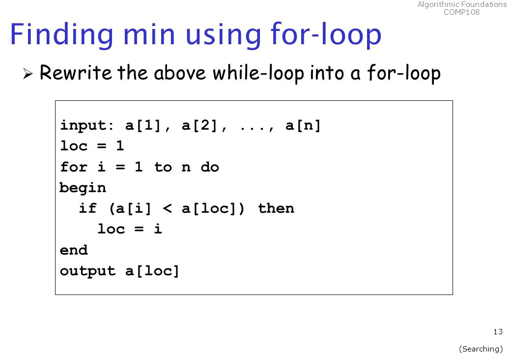 Algorithmic Foundations COMP108 Finding min using for-loop  Rewrite the above while-loop into a for-loop input: a[1], a[2],..., a[n] loc = 1 for i = 1 to n do begin if (a[i] < a[loc]) then loc = i end output a[loc] 13 (Searching)