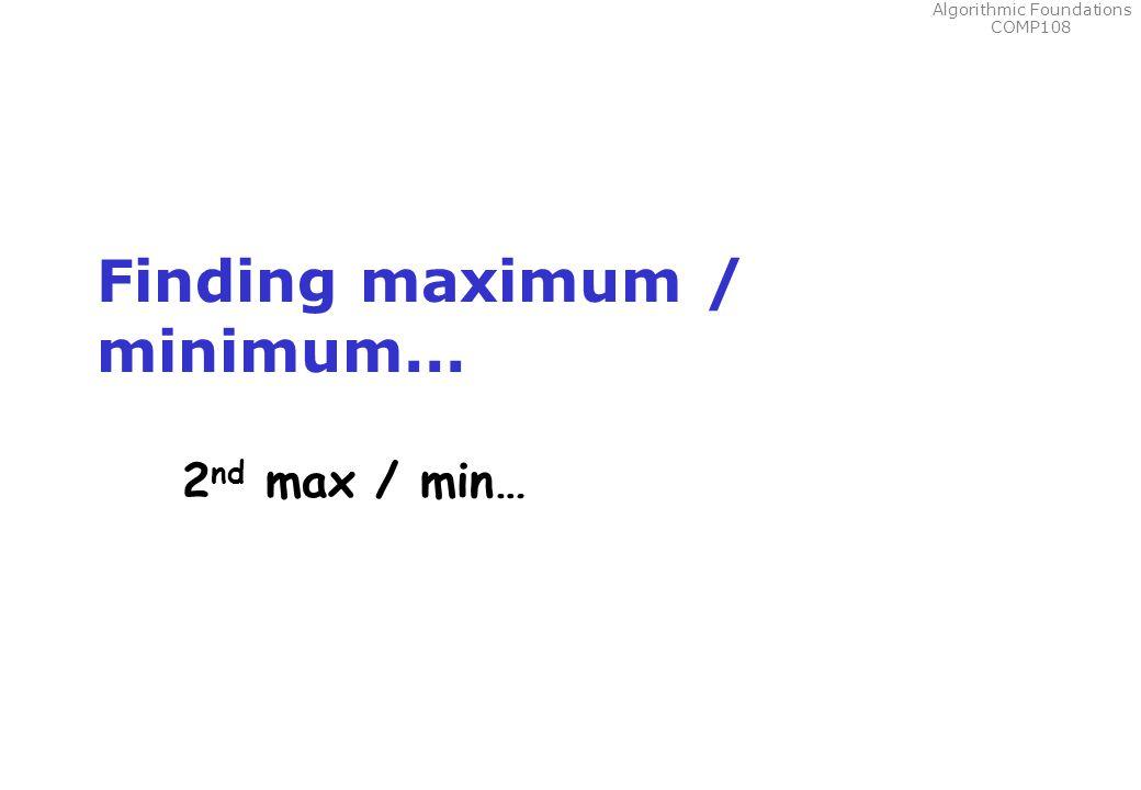 Algorithmic Foundations COMP108 Finding maximum / minimum... 2 nd max / min…