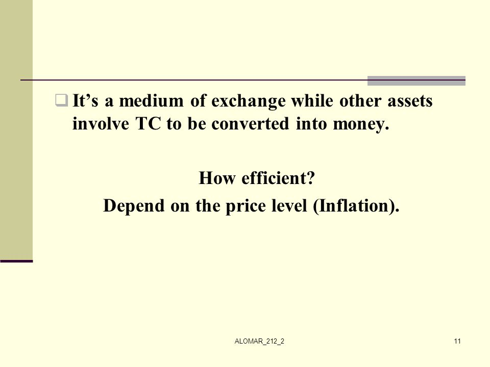 ALOMAR_212_211  It's a medium of exchange while other assets involve TC to be converted into money. How efficient? Depend on the price level (Inflati
