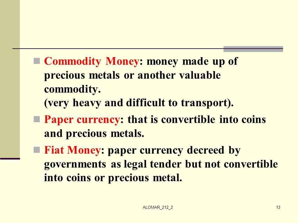 ALOMAR_212_213 Commodity Money: money made up of precious metals or another valuable commodity. (very heavy and difficult to transport). Paper currenc