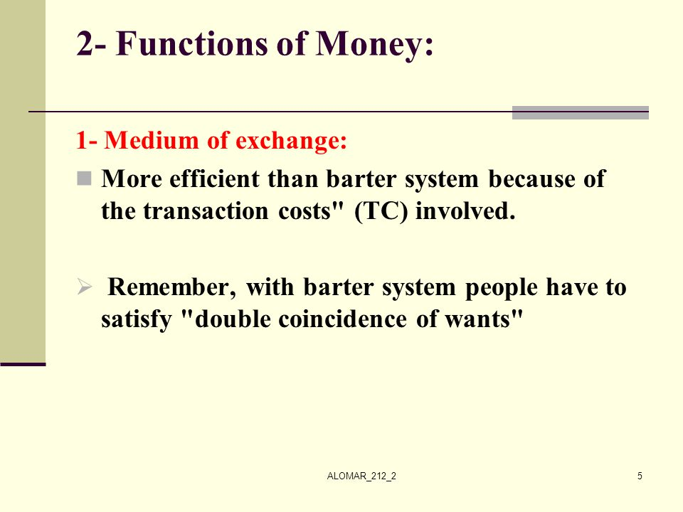 ALOMAR_212_25 2- Functions of Money: 1- Medium of exchange: More efficient than barter system because of the transaction costs