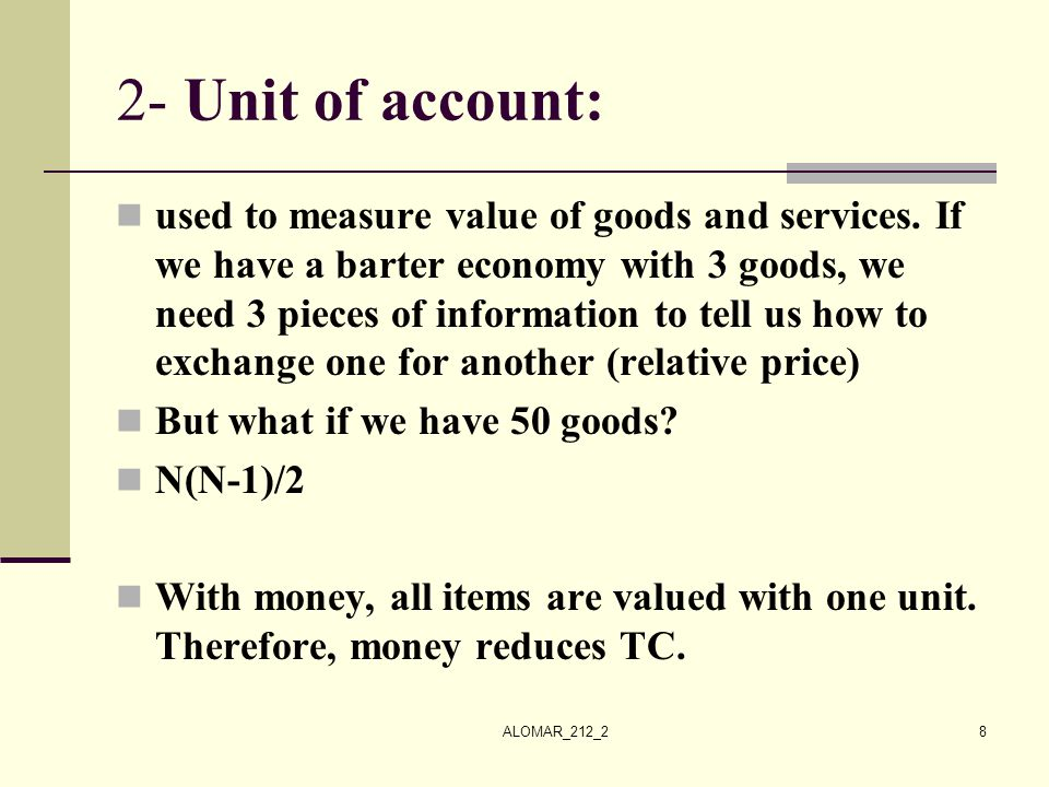 ALOMAR_212_28 2- Unit of account: used to measure value of goods and services. If we have a barter economy with 3 goods, we need 3 pieces of informati