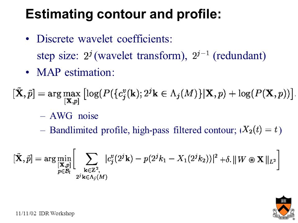 11/11/02 IDR Workshop Estimating contour and profile: Discrete wavelet coefficients: step size: (wavelet transform), (redundant) MAP estimation: –AWG noise –Bandlimited profile, high-pass filtered contour; ( )
