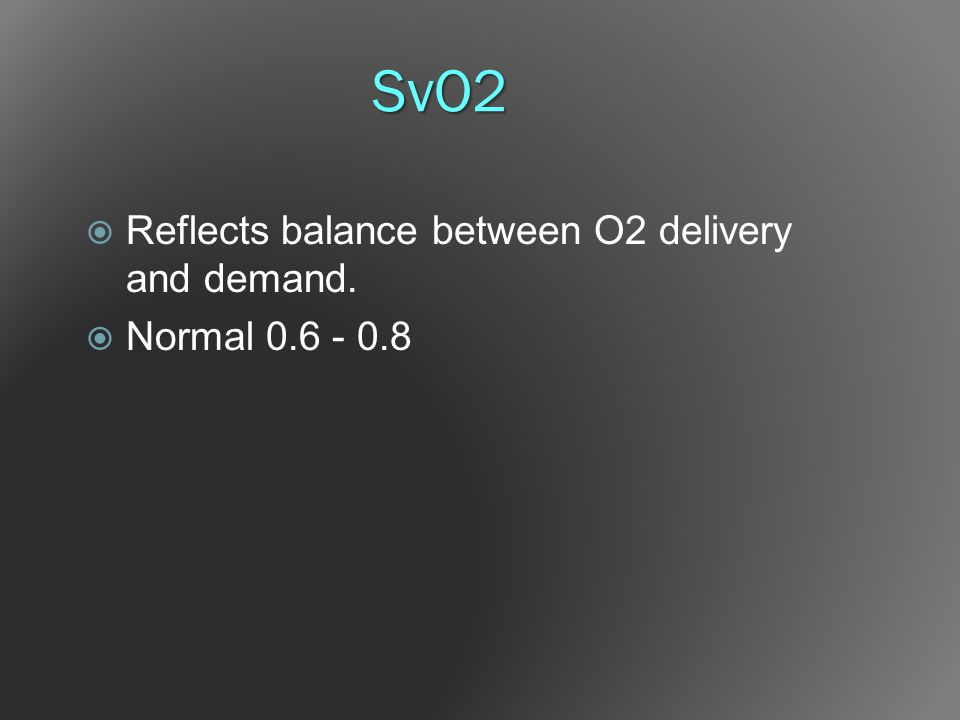 SvO2  Reflects balance between O2 delivery and demand.  Normal 0.6 - 0.8