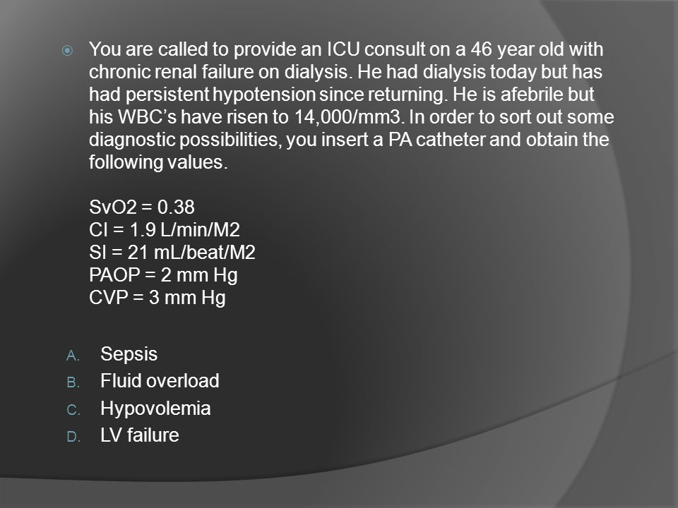  You are called to provide an ICU consult on a 46 year old with chronic renal failure on dialysis.
