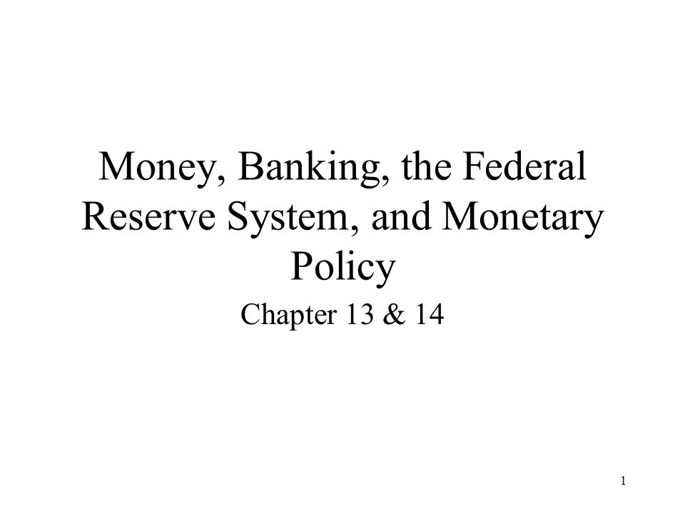 1 Money, Banking, the Federal Reserve System, and Monetary Policy Chapter 13 & 14