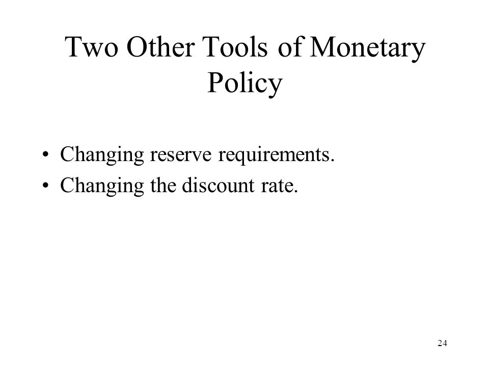 24 Two Other Tools of Monetary Policy Changing reserve requirements. Changing the discount rate.