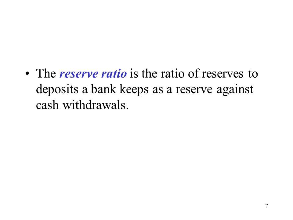 7 The reserve ratio is the ratio of reserves to deposits a bank keeps as a reserve against cash withdrawals.
